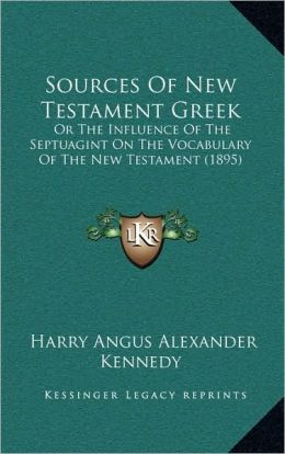 Sources Of New Testament Greek: Or The Influence Of The Septuagint On The Vocabulary Of The New Testament (1895)