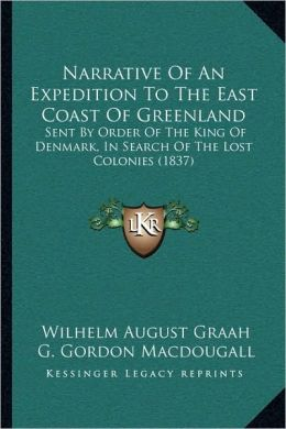 Narrative Of An Expedition To The East Coast Of Greenland: Sent By Order Of The King Of Denmark, In Search Of The Lost Colonies (1837)