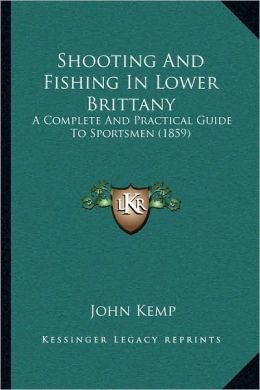 Shooting And Fishing In Lower Brittany: A Complete And Practical Guide To Sportsmen (1859)