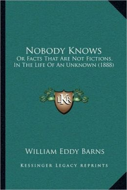 Nobody Knows: Or Facts That Are Not Fictions, In The Life Of An Unknown (1888)