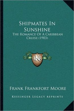 Shipmates in Sunshine The Romance of a Carribbean Cruise Frank Frankfort Moore