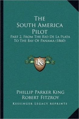The South America Pilot: Part 2, From The Rio De La Plata To The Bay Of Panama (1860)