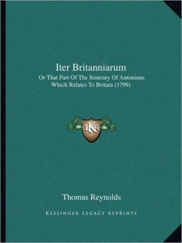 Iter Britanniarum: Or That Part Of The Itinerary Of Antoninus Which Relates To Britain (1799)