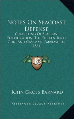 Notes On Seacoast Defense: Consisting Of Seacoast Fortification, The Fifteen-Inch Gun, And Casemate Embrasures (1861)