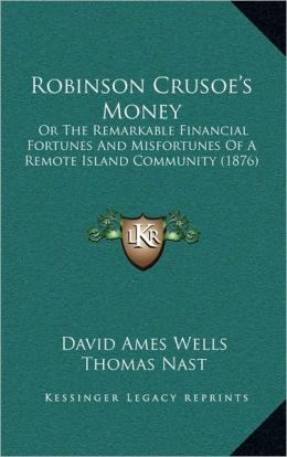 Robinson Crusoe's Money: Or The Remarkable Financial Fortunes And Misfortunes Of A Remote Island Community (1876)