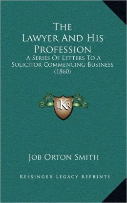The Lawyer And His Profession: A Series Of Letters To A Solicitor Commencing Business (1860)