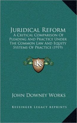 Juridical Reform: A Critical Comparison Of Pleading And Practice Under The Common Law And Equity Systems Of Practice (1919)