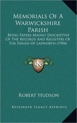 Memorials Of A Warwickshire Parish: Being Papers Mainly Descriptive Of The Records And Registers Of The Parish Of Lapworth (1904)