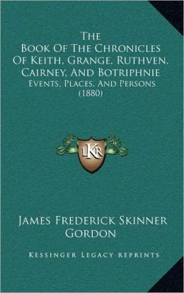 The Book Of The Chronicles Of Keith, Grange, Ruthven, Cairney, And Botriphnie: Events, Places, And Persons (1880)