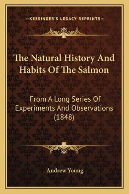 The Natural History And Habits Of The Salmon: From A Long Series Of Experiments And Observations (1848)