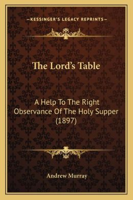 The Lord's Table: A Help to the Right Observance of the Holy Supper (1897)
