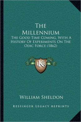 The Millennium: The Good Time Coming, With A History Of Experiments On The Odic Force (1862)