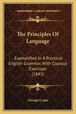 The Principles Of Language: Exemplified In A Practical English Grammar, With Copious Exercises (1843)