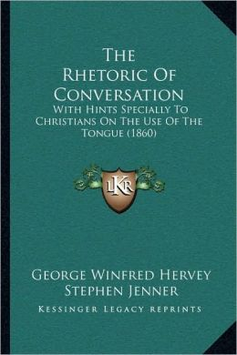The Rhetoric Of Conversation: With Hints Specially To Christians On The Use Of The Tongue (1860)