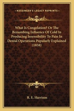 What Is Congelation? Or The Benumbing Influence Of Cold In Producing Insensibility To Pain In Dental Operations Popularly Explained (1858)