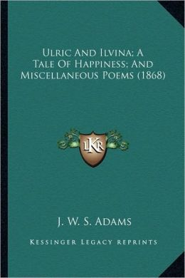 Ulric and Ilvina; A Tale of Happiness; And Miscellaneous Poems (1868)