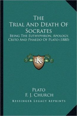 The Trial And Death Of Socrates: Being The Euthyphron, Apology, Crito And Phaedo Of Plato (1880)