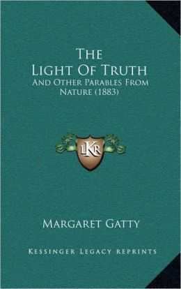 The Light Of Truth: And Other Parables From Nature (1883)