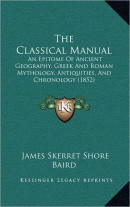 The Classical Manual: An Epitome Of Ancient Geography, Greek And Roman Mythology, Antiquities, And Chronology (1852)