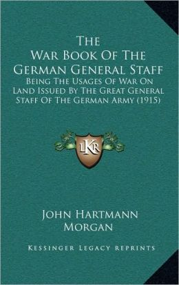 The War Book Of The German General Staff: Being The Usages Of War On Land Issued By The Great General Staff Of The German Army (1915)