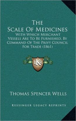 The Scale Of Medicines: With Which Merchant Vessels Are To Be Furnished, By Command Of The Privy Council For Trade (1861)