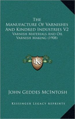 The Manufacture of Varnishes and Kindred Industries V2: Varnish Materials and Oil Varnish Making (1908)