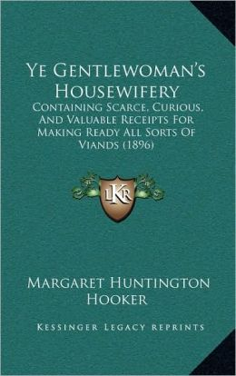 Ye Gentlewoman's Housewifery: Containing Scarce, Curious, And Valuable Receipts For Making Ready All Sorts Of Viands (1896)