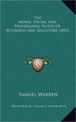 The Moral, Social, And Professional Duties Of Attorneys And Solicitors (1855)