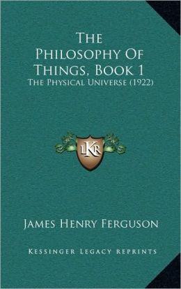 The Philosophy of Things, Book 1: The Physical Universe (1922)