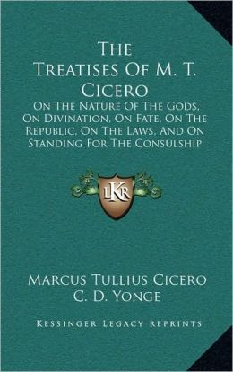 The Treatises Of M. T. Cicero: On The Nature Of The Gods, On Divination, On Fate, On The Republic, On The Laws, And On Standing For The Consulship (1853)