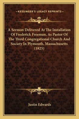 A Sermon Delivered At The Installation Of Frederick Freeman, As Pastor Of The Third Congregational Church And Society In Plymouth, Massachusetts (1825)