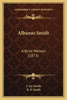 Albanus Smith: A Brief Memoir (1873)