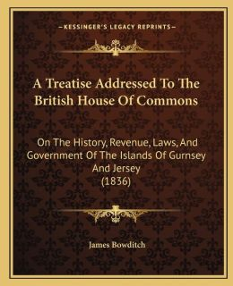 A Treatise Addressed To The British House Of Commons: On The History, Revenue, Laws, And Government Of The Islands Of Gurnsey And Jersey (1836)