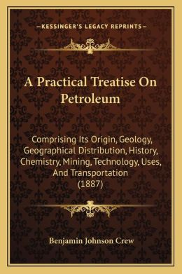 A Practical Treatise On Petroleum: Comprising Its Origin, Geology, Geographical Distribution, History, Chemistry, Mining, Technology, Uses, And Transportation (1887)