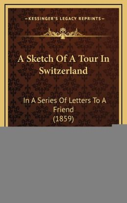 A Sketch Of A Tour In Switzerland: In A Series Of Letters To A Friend (1859)