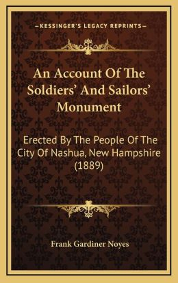 An Account Of The Soldiers' And Sailors' Monument: Erected By The People Of The City Of Nashua, New Hampshire (1889)