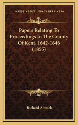 Papers Relating To Proceedings In The County Of Kent, 1642-1646 (1855)