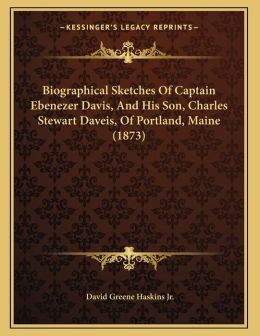 Biographical Sketches Of Captain Ebenezer Davis, And His Son, Charles Stewart Daveis, Of Portland, Maine (1873)