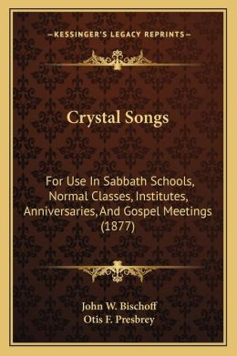 Crystal Songs: For Use In Sabbath Schools, Normal Classes, Institutes, Anniversaries, And Gospel Meetings (1877)