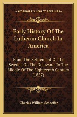 Early History Of The Lutheran Church In America: From The Settlement Of The Swedes On The Delaware, To The Middle Of The Eighteenth Century (1857)