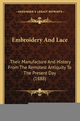 Embroidery And Lace: Their Manufacture And History From The Remotest Antiquity To The Present Day (1888)