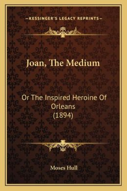 Joan, The Medium: Or The Inspired Heroine Of Orleans (1894)