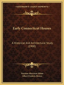 Early Connecticut Houses: A Historical And Architectural Study (1900)