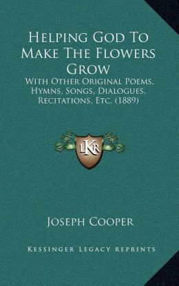 Helping God To Make The Flowers Grow: With Other Original Poems, Hymns, Songs, Dialogues, Recitations, Etc. (1889)
