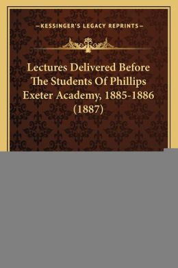 Lectures Delivered Before The Students Of Phillips Exeter Academy, 1885-1886 (1887)