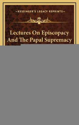Lectures On Episcopacy And The Papal Supremacy (1851)