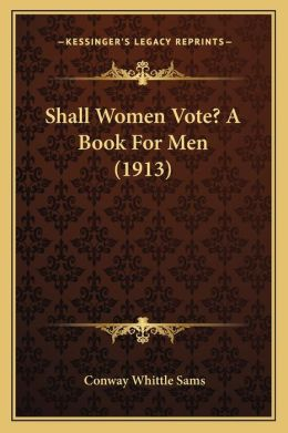 Shall Women Vote? A Book For Men (1913)