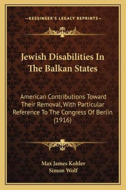 Jewish Disabilities In The Balkan States: American Contributions Toward Their Removal, With Particular Reference To The Congress Of Berlin (1916)