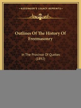 Outlines Of The History Of Freemasonry: In The Province Of Quebec (1892)
