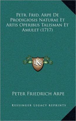 Petr. Frid. Arpe De Prodigiosis Naturae Et Artis Operibus Talisman Et Amulet (1717)